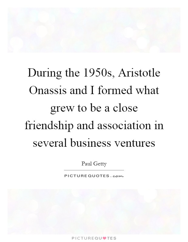 During the 1950s, Aristotle Onassis and I formed what grew to be a close friendship and association in several business ventures Picture Quote #1
