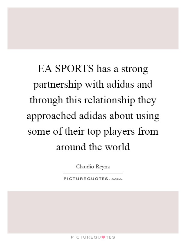 EA SPORTS has a strong partnership with adidas and through this relationship they approached adidas about using some of their top players from around the world Picture Quote #1
