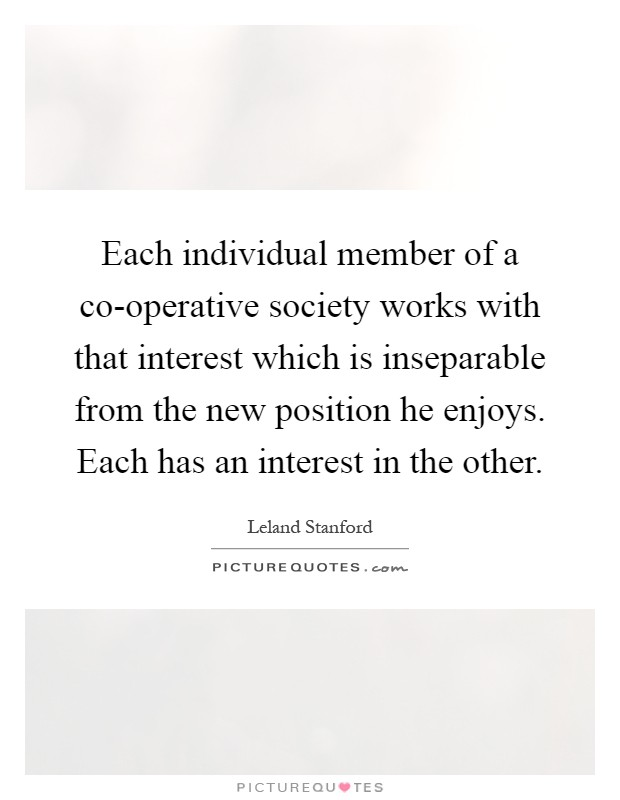 Each individual member of a co-operative society works with that interest which is inseparable from the new position he enjoys. Each has an interest in the other Picture Quote #1