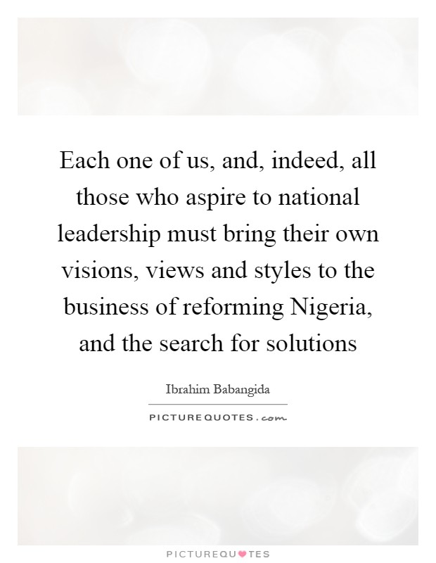 Each one of us, and, indeed, all those who aspire to national leadership must bring their own visions, views and styles to the business of reforming Nigeria, and the search for solutions Picture Quote #1