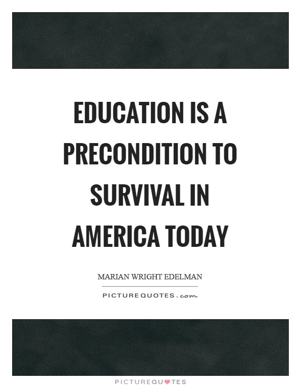Education is a precondition to survival in America today Picture Quote #1