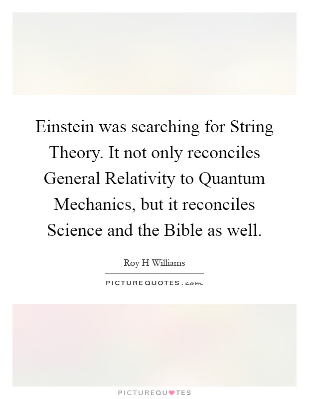Einstein was searching for String Theory. It not only reconciles General Relativity to Quantum Mechanics, but it reconciles Science and the Bible as well Picture Quote #1