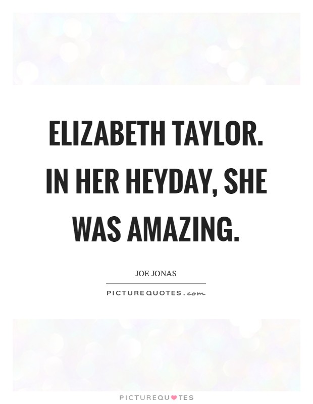 Elizabeth Taylor. In her heyday, she was amazing Picture Quote #1