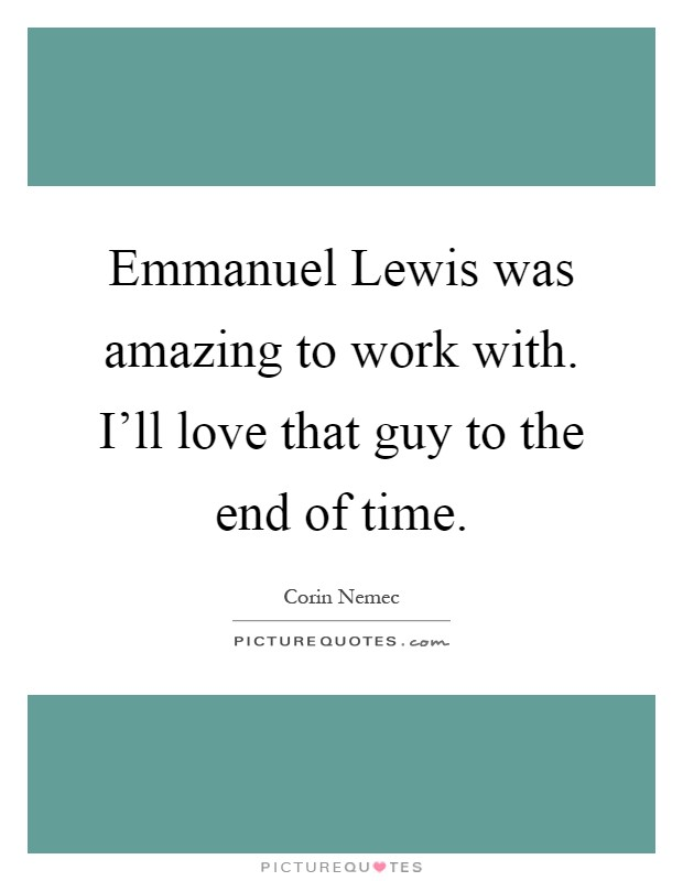 Emmanuel Lewis was amazing to work with. I'll love that guy to the end of time Picture Quote #1