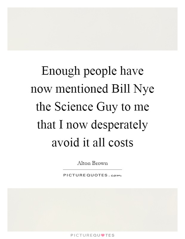 Enough people have now mentioned Bill Nye the Science Guy to me that I now desperately avoid it all costs Picture Quote #1
