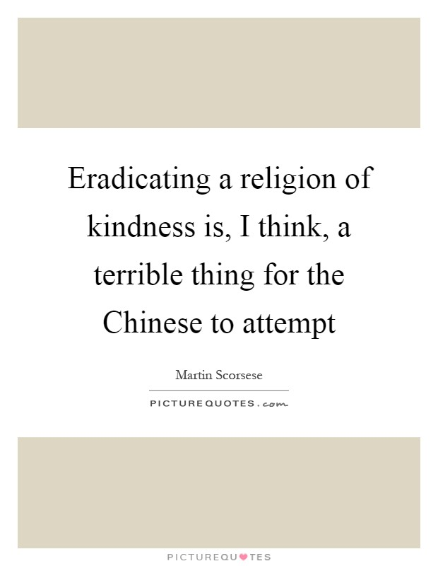Eradicating a religion of kindness is, I think, a terrible thing for the Chinese to attempt Picture Quote #1