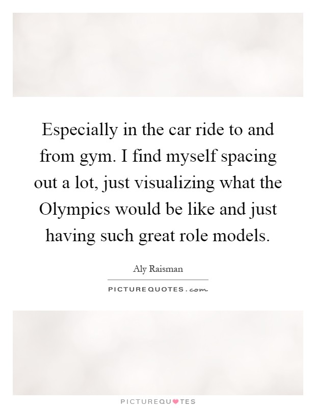 Especially in the car ride to and from gym. I find myself spacing out a lot, just visualizing what the Olympics would be like and just having such great role models Picture Quote #1