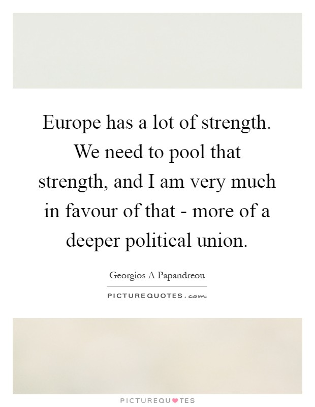 Europe has a lot of strength. We need to pool that strength, and I am very much in favour of that - more of a deeper political union Picture Quote #1