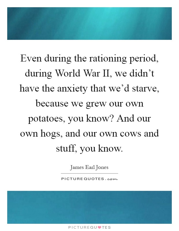 Even during the rationing period, during World War II, we didn't have the anxiety that we'd starve, because we grew our own potatoes, you know? And our own hogs, and our own cows and stuff, you know Picture Quote #1