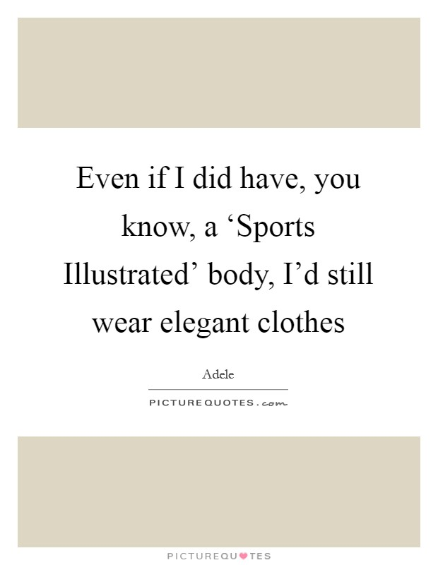 Even if I did have, you know, a 'Sports Illustrated' body, I'd still wear elegant clothes Picture Quote #1