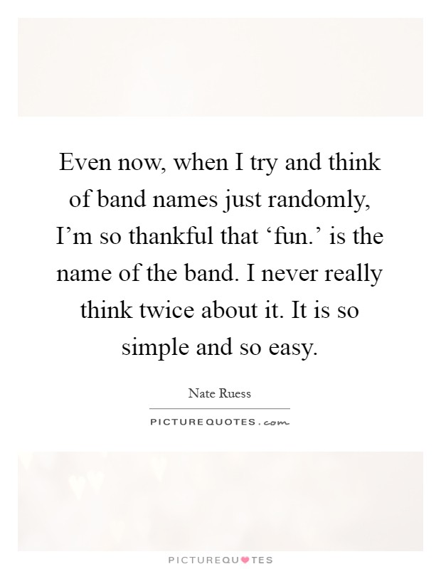 Even now, when I try and think of band names just randomly, I'm so thankful that 'fun.' is the name of the band. I never really think twice about it. It is so simple and so easy Picture Quote #1