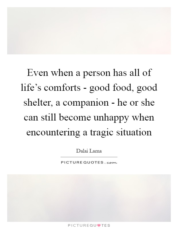 Even when a person has all of life's comforts - good food, good shelter, a companion - he or she can still become unhappy when encountering a tragic situation Picture Quote #1