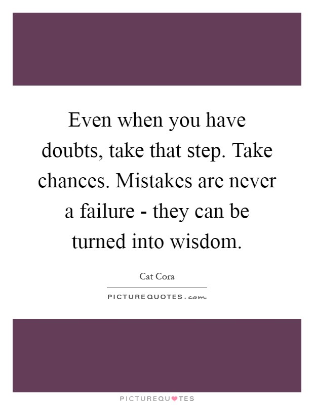 Even when you have doubts, take that step. Take chances. Mistakes are never a failure - they can be turned into wisdom Picture Quote #1