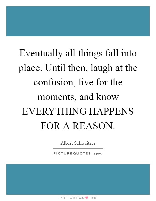 Eventually all things fall into place. Until then, laugh at the confusion, live for the moments, and know EVERYTHING HAPPENS FOR A REASON Picture Quote #1