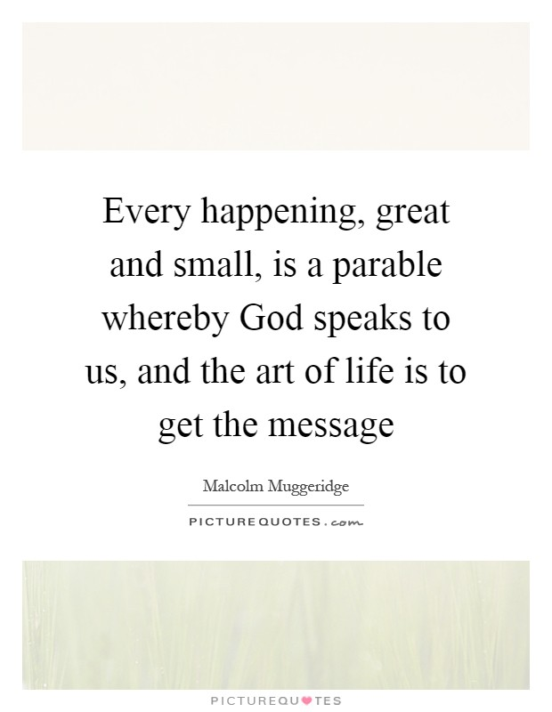 Every happening, great and small, is a parable whereby God speaks to us, and the art of life is to get the message Picture Quote #1