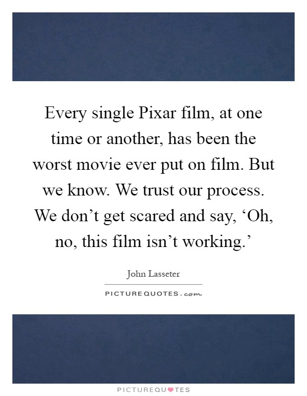Every single Pixar film, at one time or another, has been the worst movie ever put on film. But we know. We trust our process. We don't get scared and say, 'Oh, no, this film isn't working.' Picture Quote #1
