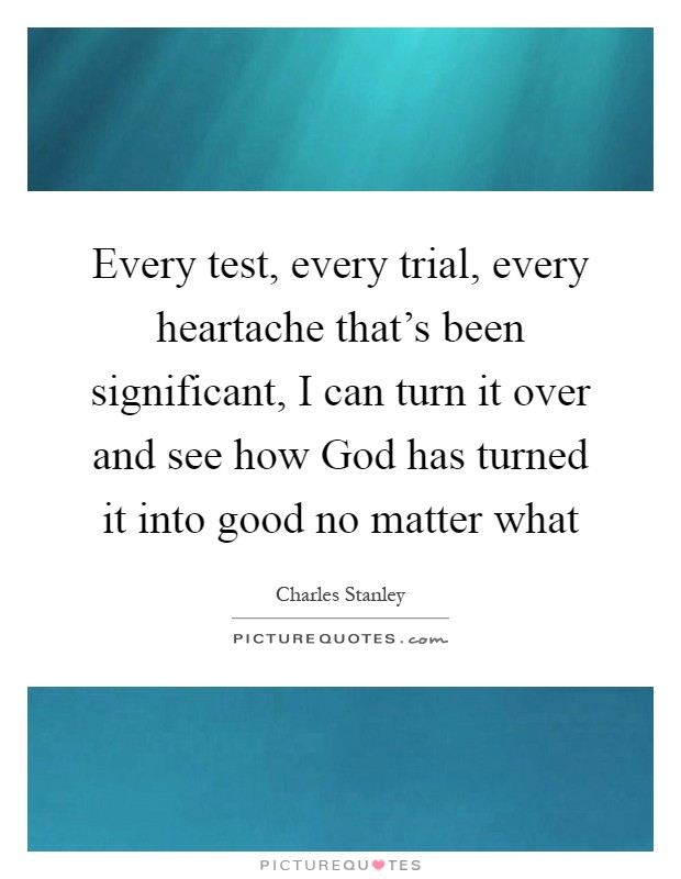 Every test, every trial, every heartache that's been significant, I can turn it over and see how God has turned it into good no matter what Picture Quote #1