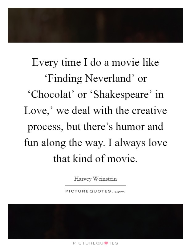 Every time I do a movie like 'Finding Neverland' or 'Chocolat' or 'Shakespeare' in Love,' we deal with the creative process, but there's humor and fun along the way. I always love that kind of movie Picture Quote #1