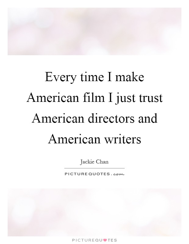 Every time I make American film I just trust American directors and American writers Picture Quote #1