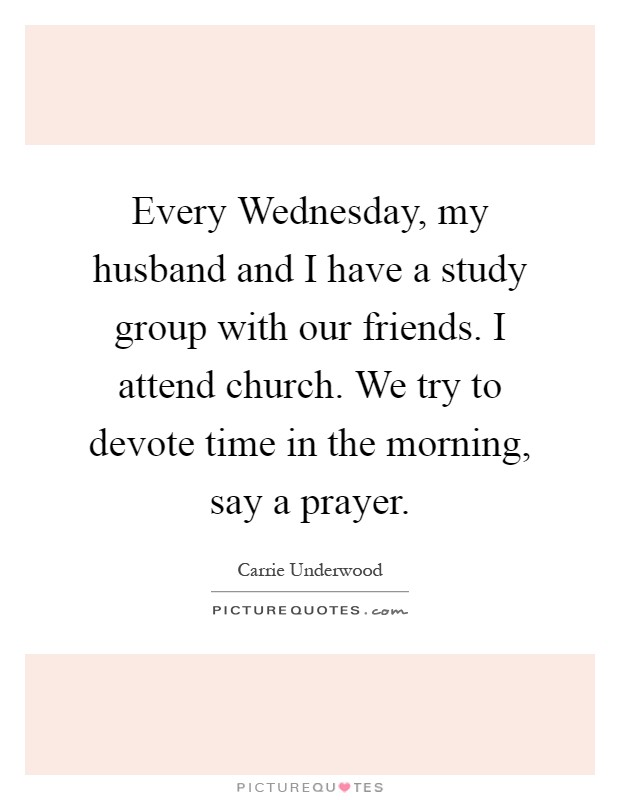 Every Wednesday, my husband and I have a study group with our friends. I attend church. We try to devote time in the morning, say a prayer Picture Quote #1
