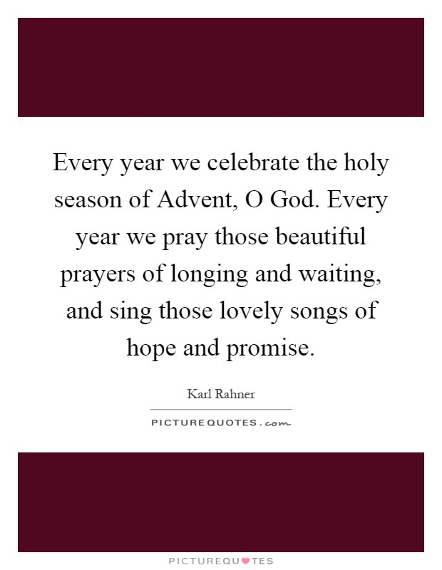 Every year we celebrate the holy season of Advent, O God. Every year we pray those beautiful prayers of longing and waiting, and sing those lovely songs of hope and promise Picture Quote #1
