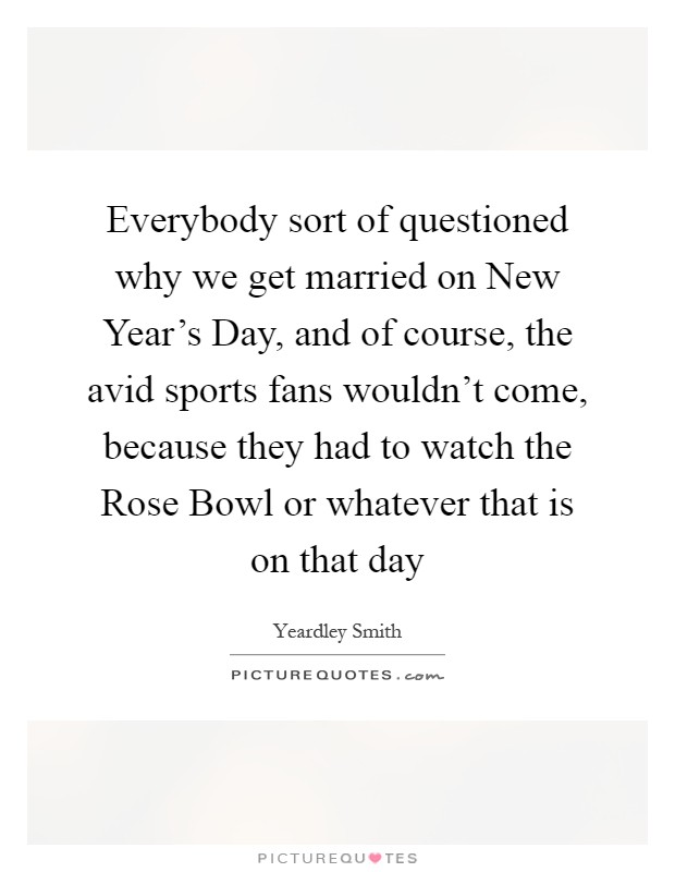 Everybody sort of questioned why we get married on New Year's Day, and of course, the avid sports fans wouldn't come, because they had to watch the Rose Bowl or whatever that is on that day Picture Quote #1