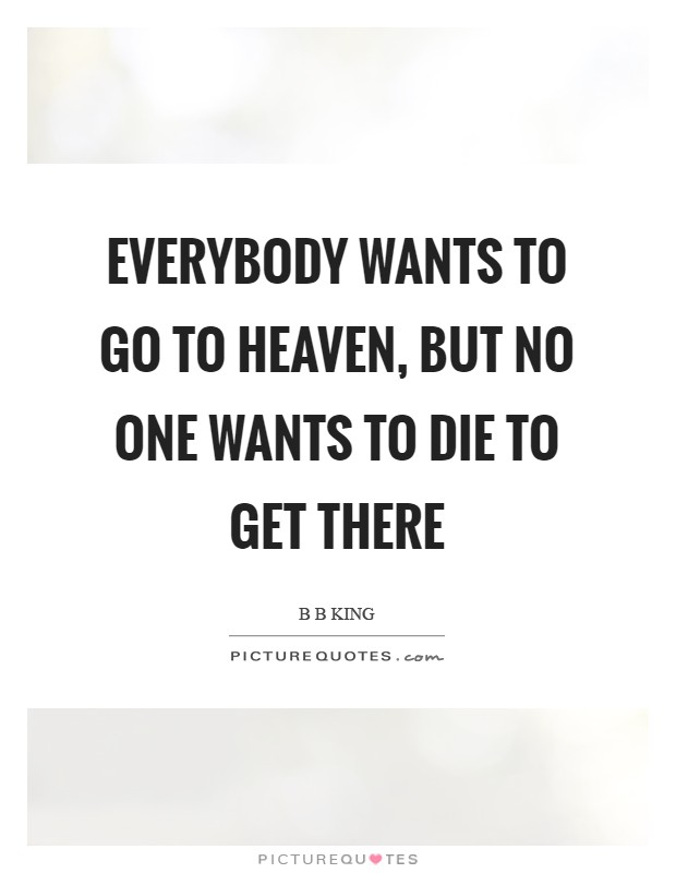 Everybody wants to go to Heaven, but no one wants to die to get there Picture Quote #1