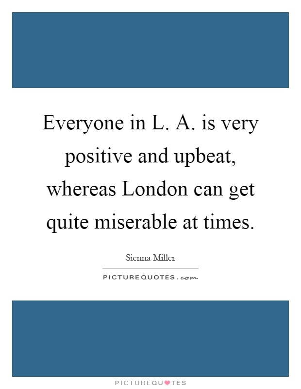 Everyone in L. A. is very positive and upbeat, whereas London can get quite miserable at times Picture Quote #1