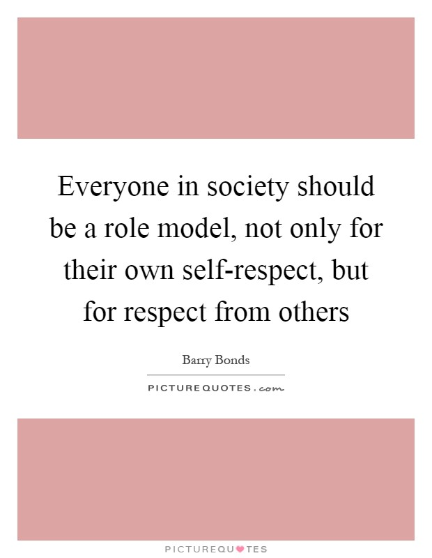 Everyone in society should be a role model, not only for their own self-respect, but for respect from others Picture Quote #1