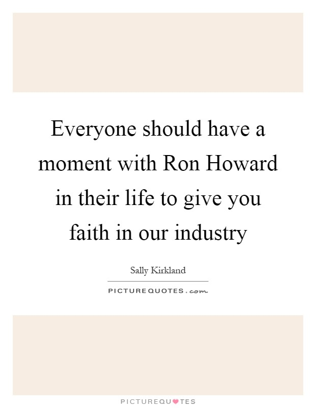 Everyone should have a moment with Ron Howard in their life to give you faith in our industry Picture Quote #1