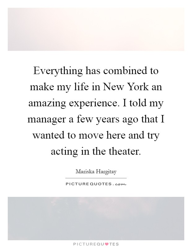 Everything has combined to make my life in New York an amazing experience. I told my manager a few years ago that I wanted to move here and try acting in the theater Picture Quote #1