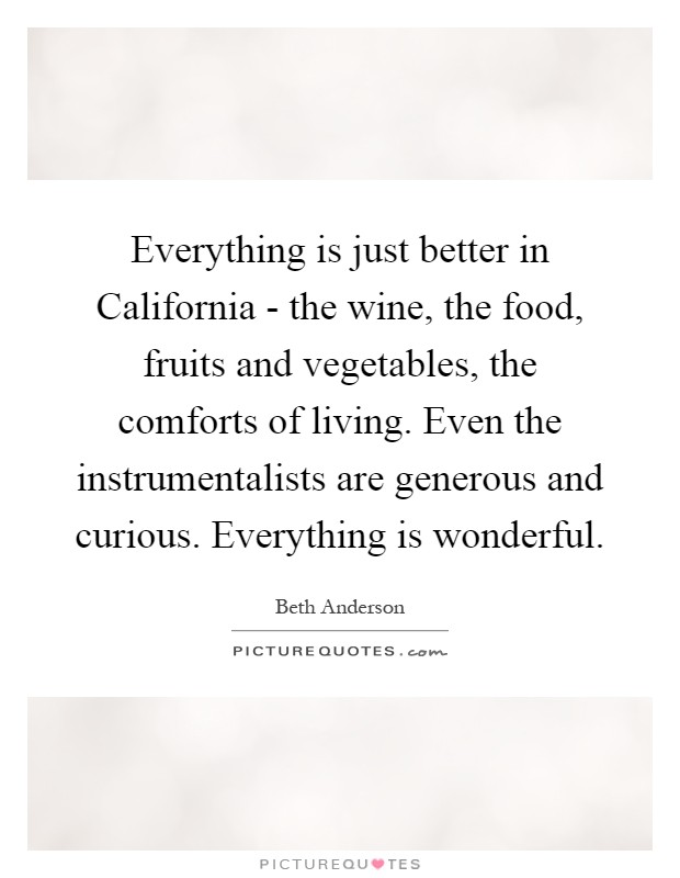 Everything is just better in California - the wine, the food, fruits and vegetables, the comforts of living. Even the instrumentalists are generous and curious. Everything is wonderful Picture Quote #1
