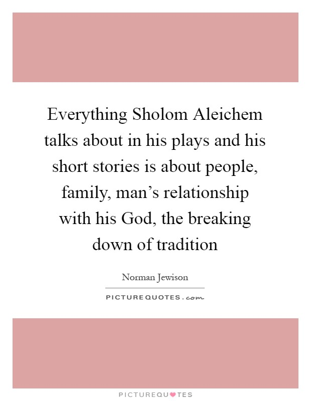 Everything Sholom Aleichem talks about in his plays and his short stories is about people, family, man's relationship with his God, the breaking down of tradition Picture Quote #1