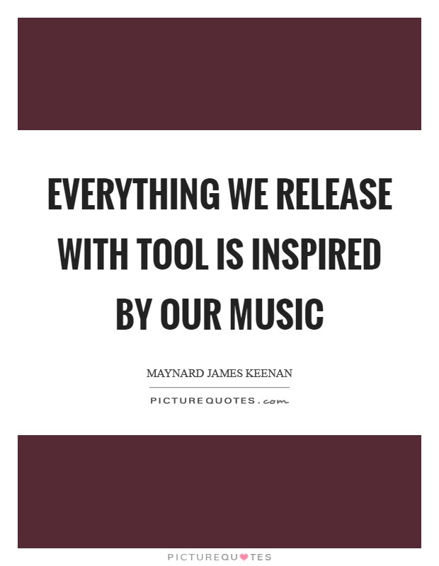 Everything we release with Tool is inspired by our music Picture Quote #1