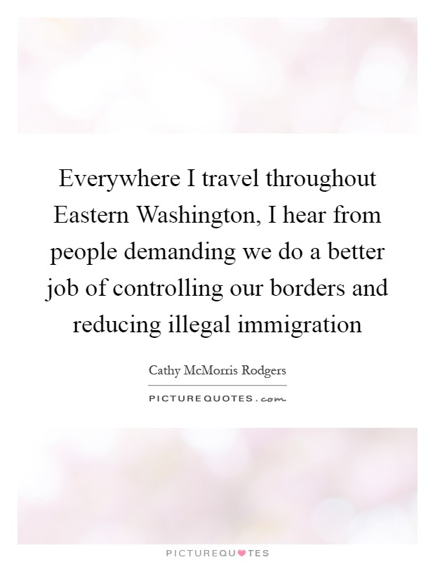 Everywhere I travel throughout Eastern Washington, I hear from people demanding we do a better job of controlling our borders and reducing illegal immigration Picture Quote #1