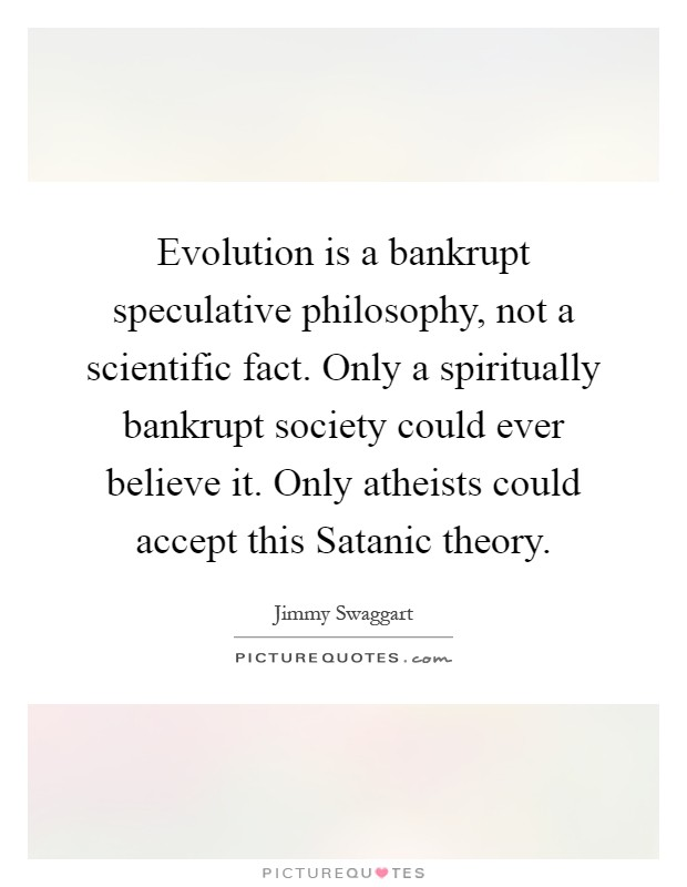 Evolution is a bankrupt speculative philosophy, not a scientific fact. Only a spiritually bankrupt society could ever believe it. Only atheists could accept this Satanic theory Picture Quote #1