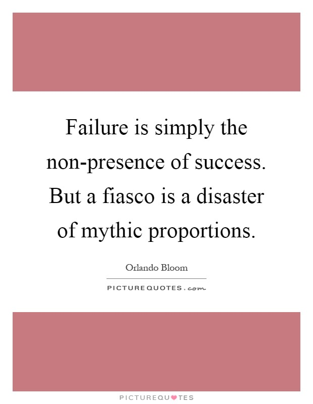 Failure is simply the non-presence of success. But a fiasco is a disaster of mythic proportions Picture Quote #1
