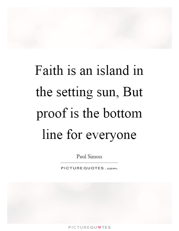 Faith is an island in the setting sun, But proof is the bottom line for everyone Picture Quote #1