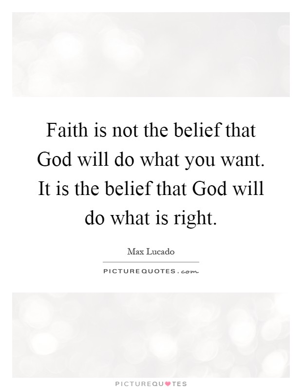 Faith is not the belief that God will do what you want. It is the belief that God will do what is right Picture Quote #1