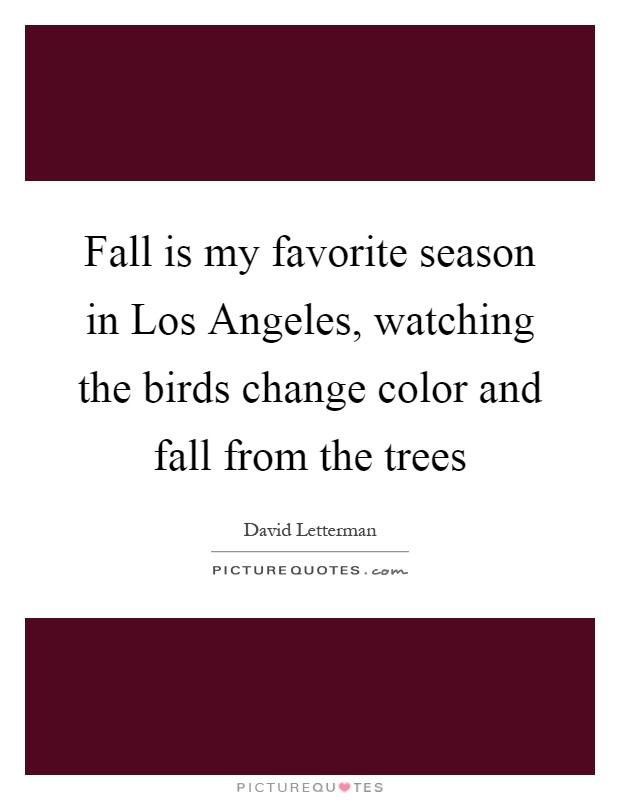 Fall is my favorite season in Los Angeles, watching the birds change color and fall from the trees Picture Quote #1