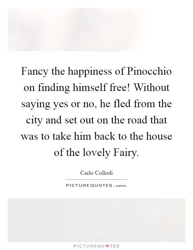 Fancy the happiness of Pinocchio on finding himself free! Without saying yes or no, he fled from the city and set out on the road that was to take him back to the house of the lovely Fairy Picture Quote #1