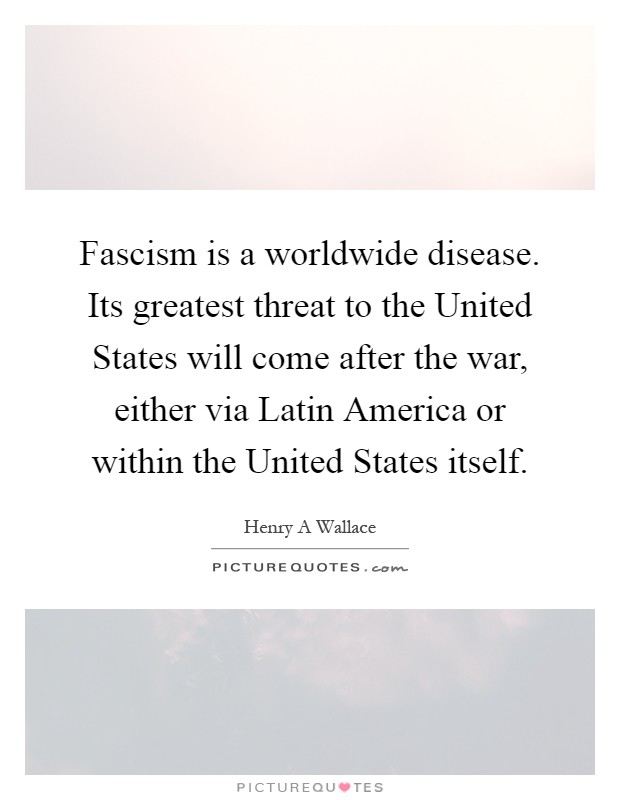 Fascism is a worldwide disease. Its greatest threat to the United States will come after the war, either via Latin America or within the United States itself Picture Quote #1