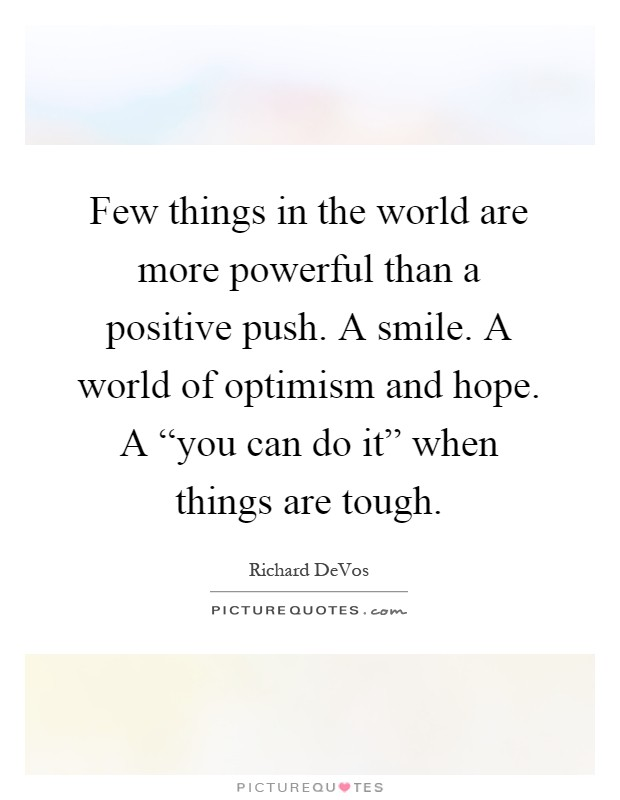 """Few things in the world are more powerful than a positive push. A smile. A world of optimism and hope. A """"you can do it"""" when things are tough Picture Quote #1"""