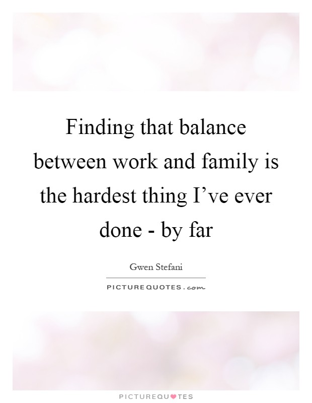 Finding that balance between work and family is the hardest thing I've ever done - by far Picture Quote #1