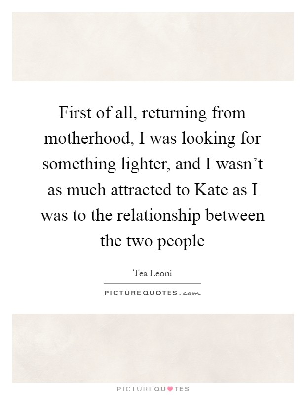 First of all, returning from motherhood, I was looking for something lighter, and I wasn't as much attracted to Kate as I was to the relationship between the two people Picture Quote #1