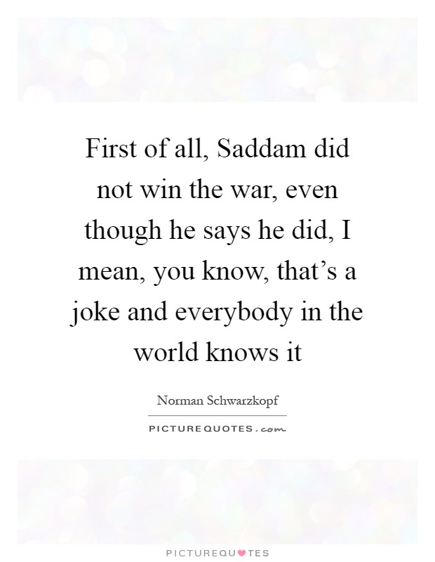 First of all, Saddam did not win the war, even though he says he did, I mean, you know, that's a joke and everybody in the world knows it Picture Quote #1