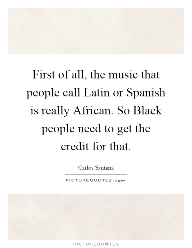 First of all, the music that people call Latin or Spanish is really African. So Black people need to get the credit for that Picture Quote #1