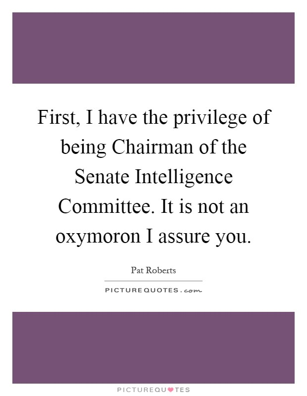 First, I have the privilege of being Chairman of the Senate Intelligence Committee. It is not an oxymoron I assure you Picture Quote #1