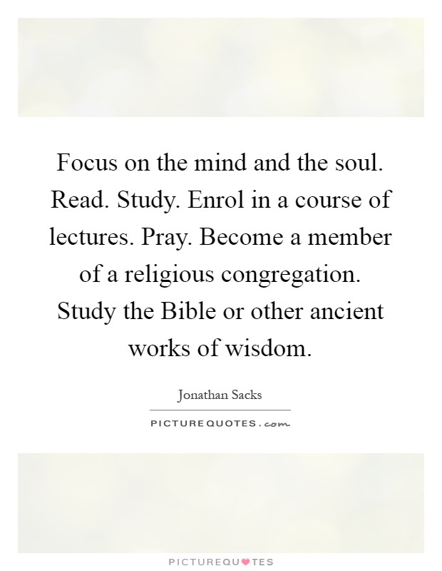 Focus on the mind and the soul. Read. Study. Enrol in a course of lectures. Pray. Become a member of a religious congregation. Study the Bible or other ancient works of wisdom Picture Quote #1