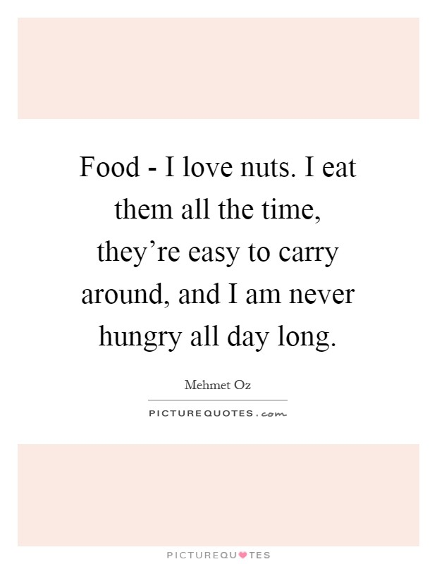 Food - I love nuts. I eat them all the time, they're easy to carry around, and I am never hungry all day long Picture Quote #1